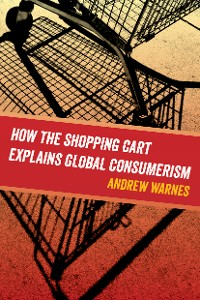 Cover How the Shopping Cart Explains Global Consumerism