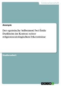 Cover Der egoistische Selbstmord bei Émile Durkheim im Kontext seiner religionssoziologischen Erkenntnisse