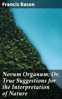 Cover Novum Organum; Or, True Suggestions for the Interpretation of Nature