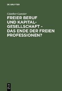 Cover Freier Beruf und Kapitalgesellschaft - das Ende der freien Professionen?