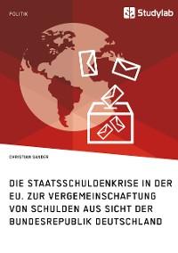 Cover Die Staatsschuldenkrise in der EU. Zur Vergemeinschaftung von Schulden aus Sicht der Bundesrepublik Deutschland