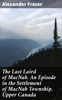 Cover The Last Laird of MacNab. An Episode in the Settlement of MacNab Township, Upper Canada