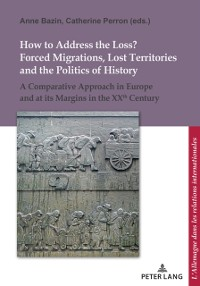 Cover How to Address the Loss? Forced Migrations, Lost Territories and the Politics of History