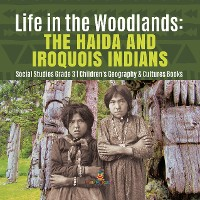 Cover Life in the Woodlands : The Haida and Iroquois Indians | Social Studies Grade 3 | Children's Geography & Cultures Books