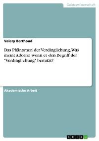 """Cover Das Phänomen der Verdinglichung. Was meint Adorno wenn er den Begriff der """"Verdinglichung"""" benutzt?"""