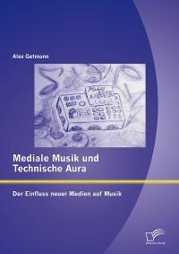 Cover Mediale Musik und technische Aura: Der Einfluss neuer Medien auf Musik
