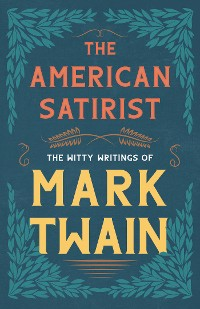 Cover The American Satirist - The Witty Writings of Mark Twain