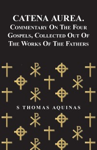 Cover Catena Aurea. Commentary On The Four Gospels, Collected Out Of The Works Of The Fathers