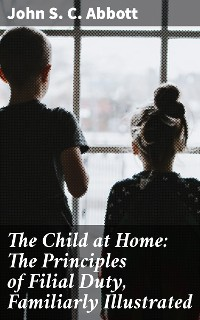Cover The Child at Home: The Principles of Filial Duty, Familiarly Illustrated