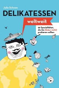 Cover Delikatessen weltweit: 99 Spezialitäten, die Sie (lieber nicht) probieren sollten