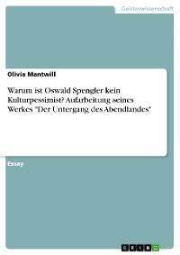"""Cover Warum ist Oswald Spengler kein Kulturpessimist? Aufarbeitung seines Werkes """"Der Untergang des Abendlandes"""""""