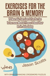 Cover Exercises for the Brain and Memory : 70 Neurobic Exercises & FUN Puzzles to Increase Mental Fitness & Boost Your Brain Juice Today (With Crossword Puzzles)