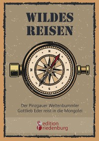 Cover Wildes Reisen - Der Pinzgauer Weltenbummler Gottlieb Eder reist in die Mongolei