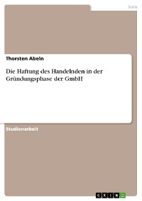 Cover Die Haftung des Handelnden in der Gründungsphase der GmbH