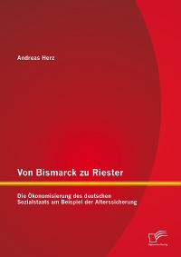 Cover Von Bismarck zu Riester: Die Ökonomisierung des deutschen Sozialstaats am Beispiel der Alterssicherung