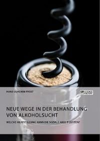 Cover Neue Wege in der Behandlung von Alkoholsucht. Welche Hilfestellung kann die Soziale Arbeit leisten?