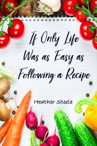 Cover If Only Life Was as Easy as Following a Recipe