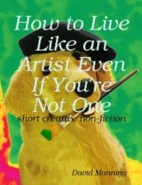 Cover How to Live Like an Artist Even If You're Not One: Short Creative Nonfiction
