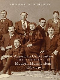 Cover American Universities and the Birth of Modern Mormonism, 1867–1940