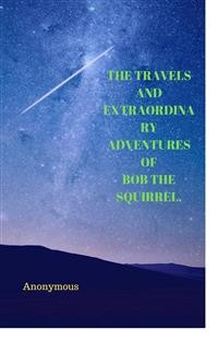 Cover The Travels And Extraordinary Adventures Of Bob The Squirrel.