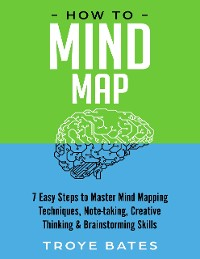 Cover How to Mind Map: 7 Easy Steps to Master Mind Mapping Techniques, Note-taking, Creative Thinking & Brainstorming Skills