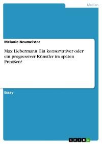 Cover Max Liebermann. Ein konservativer oder ein progressiver Künstler im späten Preußen?
