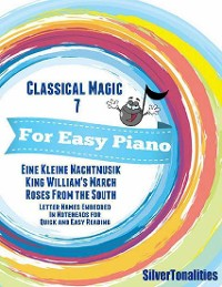 Cover Classical Magic 7 - For Easy Piano Eine Kleine Nachtmusik King William's March Roses from the South Letter Names Embedded In Noteheads for Quick and Easy Reading