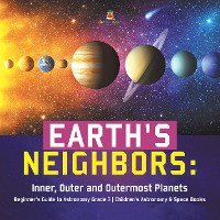 Cover Earth's Neighbors: Inner, Outer and Outermost Planets | Beginner's Guide to Astronomy Grade 3 | Children's Astronomy & Space Books