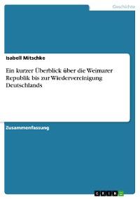 Cover Ein kurzer Überblick über die Weimarer Republik bis zur Wiedervereinigung Deutschlands