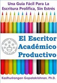 Cover El Escritor Académico Productivo: Una Guía Fácil Para La Escritura Prolífica, Sin Estrés