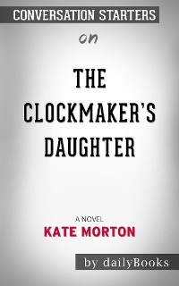 Cover The Clockmaker's Daughter: A Novel​​​​​​​ by Kate Morton​​​​​​​ | Conversation Starters