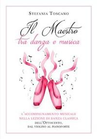 Cover Il Maestro tra danza e musica. L'accompagnamento musicale nella lezione di danza classica dell'Ottocento, dal violino al pianoforte