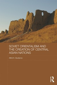 Cover Soviet Orientalism and the Creation of Central Asian Nations
