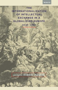 Cover The Internationalization of Intellectual Exchange in a Globalizing Europe, 1636–1780
