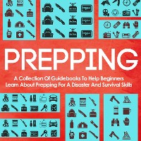 Cover Prepping: A Collection Of Guidebooks To Help Beginners Learn About Prepping For A Disaster And Survival Skills