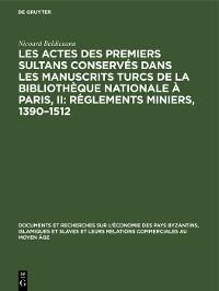 Cover Les actes des premiers sultans conservés dans les manuscrits turcs de la Bibliothèque Nationale à Paris, II: Règlements Miniers, 1390–1512