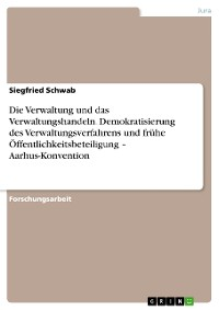 Cover Die Verwaltung und das Verwaltungshandeln. Demokratisierung des Verwaltungsverfahrens und frühe Öffentlichkeitsbeteiligung – Aarhus-Konvention