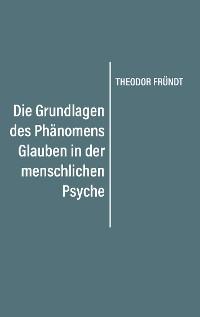 Cover Die Grundlagen des Phänomens Glauben in der menschlichen Psyche