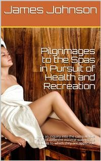 Cover Pilgrimages to the Spas in Pursuit of Health and Recreation / With an inquiry into the comparative merits of different / mineral waters: the maladies to which they are applicable, / and those in which they are injurious