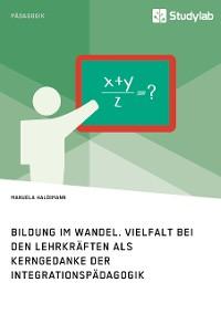 Cover Bildung im Wandel. Vielfalt bei den Lehrkräften als Kerngedanke der Integrationspädagogik