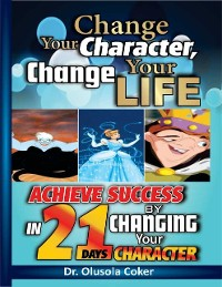 Cover Change Your Character Change Your Life: Achieve Success In 21 Days By Changing Your Character