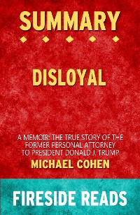 Cover Disloyal: A Memoir: The True Story of the Former Personal Attorney to President Donald J. Trump by Michael Cohen: Summary by Fireside Reads