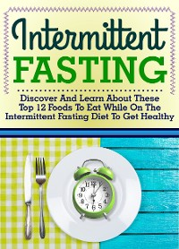 Cover Intermittent Fasting: Discover And Learn About These Top 12 Foods To Eat While On The Intermittent Fasting Diet To Get Healthy