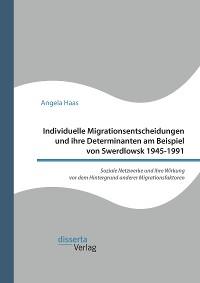Cover Individuelle Migrationsentscheidungen und ihre Determinanten am Beispiel von Swerdlowsk 1945-1991. Soziale Netzwerke und ihre Wirkung vor dem Hintergrund anderer Migrationsfaktoren