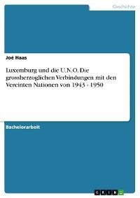 Cover Luxemburg und die U.N.O. Die grossherzoglichen Verbindungen mit den Vereinten Nationen von 1943 - 1950