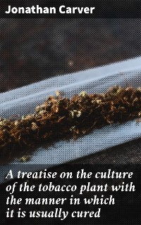 Cover A treatise on the culture of the tobacco plant with the manner in which it is usually cured