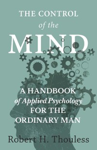 Cover The Control of the Mind - A Handbook of Applied Psychology for the Ordinary man