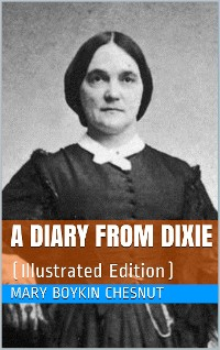 Cover A Diary from Dixie / As written by Mary Boykin Chesnut, wife of James Chesnut, / Jr., United States Senator from South Carolina, 1859-1861, / and afterward an Aide to Jefferson Davis and a / Brigadier-General in the Confederate Army
