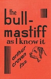 Cover The Bull-Mastiff as I Know it - With Hints for all who are Interested in the Breed - A Practical Scientific and Up-To-Date Guide to the Breeding, Rearing and Training of the Great British Breed of Dog