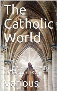 Cover The Catholic World, Vol. 27, April 1878 To September 1878 / A Monthly Eclectic Magazine
